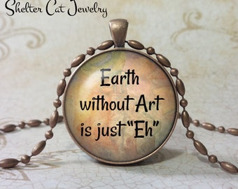 """Earth Without Art Quote Necklace - 1-1/4"""" Circle Pendant or Key Ring - Handmade Wearable Photo Art Jewelry - Artist Gift"""