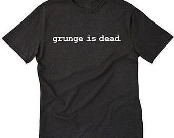 Grunge Is Dead T-shirt Funny Music Punk Rock Quote Tee Shirt