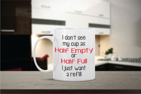 Cup Half Full Quotes: Items Similar To I Don't See My Cup As Half Full Ceramic