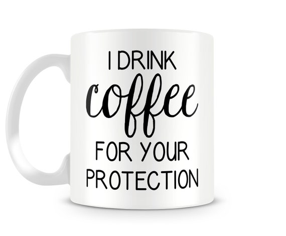 Funny Coffee Mug - I Drink Coffee For Your Protection Ceramic Coffee Cup, Morning Coffee Lover, Message Mug, Statement Mug, Funny Mug