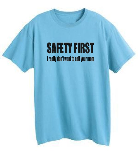 Safety first i really don 39 t want to call your mom tshirt for Safety logo t shirts