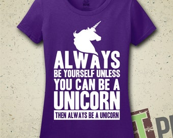 Always Be Yourself Unless You Can Be A Unicorn, Then Always Be A Unicorn T-Shirt - Shirt - Funny - Fantasy - Womens - Unicorns - Rainbows