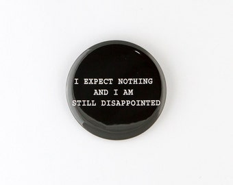 I Expect Nothing And I Am Still Disappointed Pinback Button or Bottle Opener.