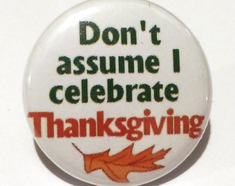 Don't assume I celebrate Thanksgiving- Button, magnet, or Bottle Opener