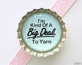 I'm Kind of a Big Deal To Yarn Bottle Cap Magnet, fridge magnet, gift for knitter knitting party favor crochet love storage and organization