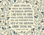 Abide with me; falls the eventide;  The darkness deepens; Lord with me abide.