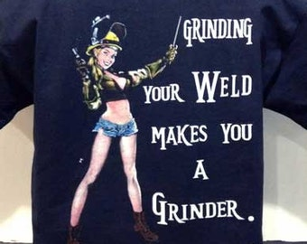 Grinding your weld makes you a grinder not a welder T-shirt