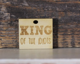 pendant, wood, necklace, keychain,gift,king of the idiots,funny,humor,snarky,sarcastic