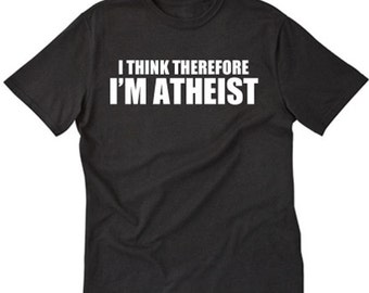 I Think Therefore I'm Atheist T-shirt Funny Sarcastic Hilarious Atheism Tee Shirt
