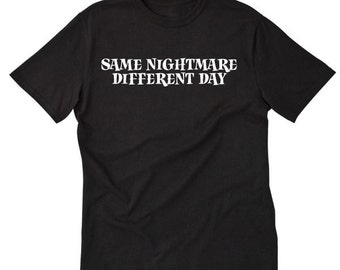 Same Nightmare Different Day T-shirt Funny Sarcastic Gift Idea Tee Shirt