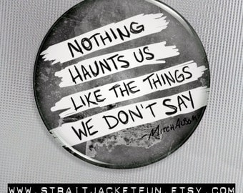 Quote Button / Nothing Haunts Us Like The Things We Don't Say - Pinback Button, Magnet, or Pocket Mirror