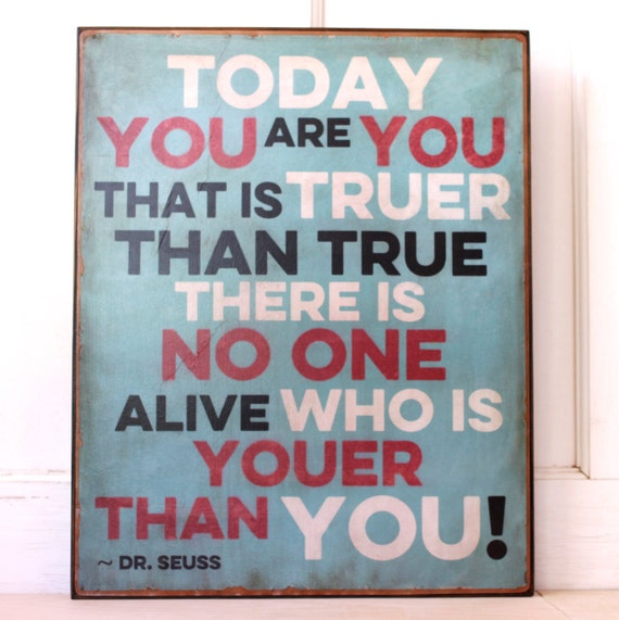 Dr. Seuss quote: Today you are you...