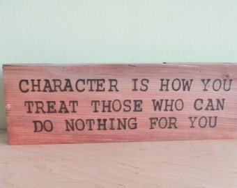 Character is how you treat those that can do nothing for you -  Wood Sign Burned Quote