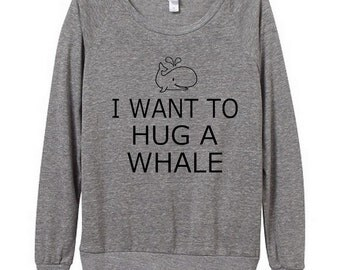 I Want to Hug a Whale Womens Long sleeve Pullover shirt silkscreen