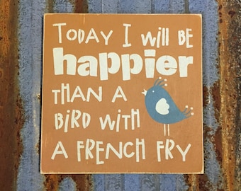 Today I Will Be Happier Than A Bird With A French Fry - Handmade Wood Sign