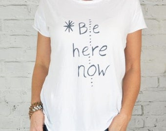 Be Here Now ~ Our New 100% Cotton, Perfect Tee