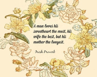 A man loves his sweetheart most, his wife the best, but his mother the longest  Irish Proverb