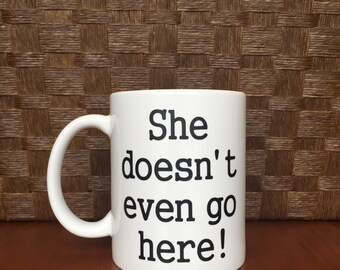 She doesn't even go here mug! Mean Girls  *Coffee mug, coffee cup, funny coffee mug, funny coffee cup, gift, personalized mugs