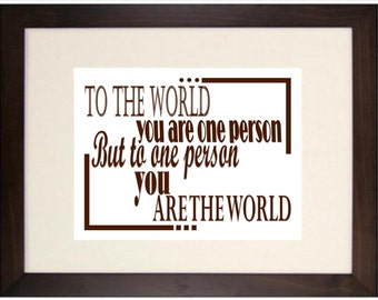 To the world you are one person, to one person you are the world. Digital Print, Inspiration, Motivational