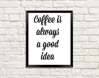 Coffee is always a good idea Digital Printable Quote