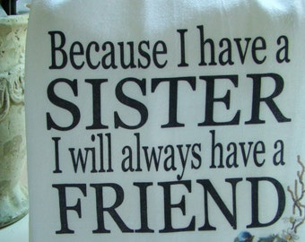Sister, Friend  Tea towel - Because I have a sister I will always have a friend -   kitchen flour sack towel - super cute