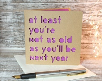 At least you're not as old as you'll be next year, silly birthday, happy birthday card, gay birthday card, snarky birthday, old age card