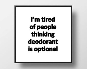 Quote Print and/or Frame - I'm Tired of People Thinking Deodorant is Optional