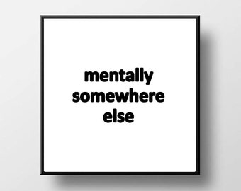 Quote Print and/or Frame - Mentally Somewhere Else