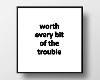 Quote Print and/or Frame - Worth Every Bit of the Trouble
