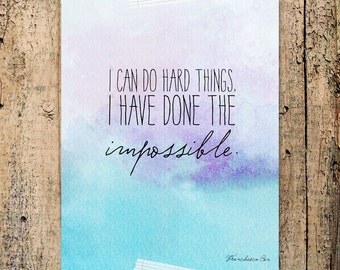 I can do hard things. I have done the impossible. Brave, courageous, inspiring quote -- 8x10 Print INSTANT DOWNLOAD