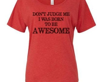 Don't Judge Me I Was Born To Be AWESOME Slouchy Tee