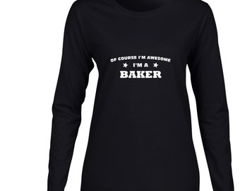Of Course Im Awesome Im A Baker Long Sleeve T Shirt. Womens Long Sleeve  Shirt. Baking Shirt. Occupation Shirt. Desserts Shirt.