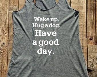 Wake Up. Hug a dog. Have a good day. shirt - tank top & tshirt -  funny birthday gift for her - custom - Soft Tri-Blend Racerback Tank