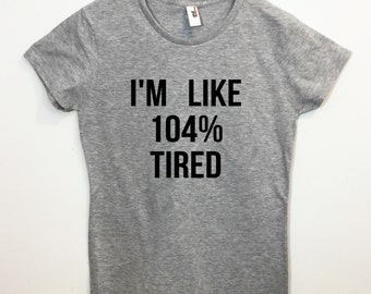 I'm Like 104% Tired T-shirt Funny Tumblr Saying Shirt