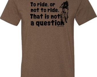 "Mountain Bike T-Shirt-""To Ride, or Not to Ride""-Bicycle T-shirt in Heather Brown,Quotes T-shirt,mountain bike gift,college gift,bike tee"