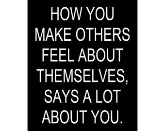 How You Make Others Feel About Themselves, Says A Lot About You. - Available Sizes (8x10) (11x14) (16x20) (18x24) (20x24) (24x30)