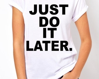 Just Do It Later tees.