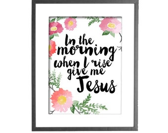 In the Morning When I Rise Give Me Jesus - Floral Watercolor Effect - INSTANT DOWNLOAD - Printable Wall Art