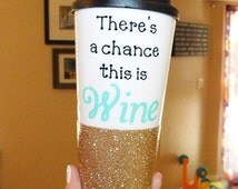 There's a chance this is wine, Personalized To-Go Tumbler, Fully Customizable, Glitter Tumbler, Glitter Embellished To-Go Tumbler, Custom De