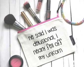 He said I was delusional, I nearly fell off my unicorn! Zipper Pouch