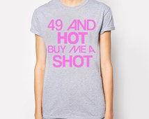 49th birthday, 49th birthday shirt, 49 and hot buy me a shot, birthday 49, 49 birthday, 49 birthday gift, 49 birthday shirt, ideas, gift