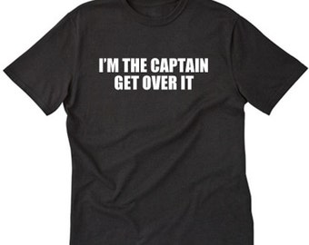 I'm The Captain Get Over It T-shirt Boating Sailing Captain Gift Tee Shirt