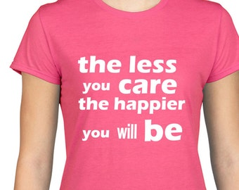 The Less You Care The Happier You Will Be T Shirt, Philosophy, Positive, Attitude, Happy, Gift,Eco Friendly Ink,Digital Printing, S-3XL,DTG