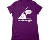 Math Shirt, Funny Shirt, Math Tshirt, Acute Angle Tee, Geeky T Shirt, Nerd Tshirt, Nerdy Shirt, Geek T shirt, Ladies Women Plus Size