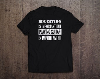 Education is important playing guitar is importanter - T Shirt