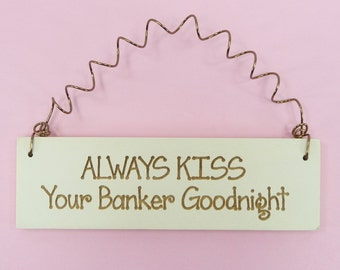 LITTLE SIGN Always Kiss Your BANKER Goodnight -Cute Little Home Decor Laser Engraved Spouse Wife Husband Boyfriend Girlfriend Gift