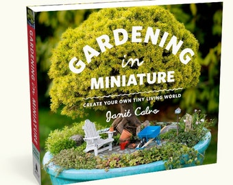 Gardening in Miniature: Create Your Own Tiny Living World. First & Bestselling Book on the Hobby. by Janit Calvo