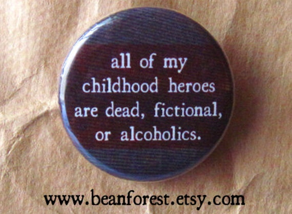 "my childhood heroes are dead, fictional, or alcoholics - 1.25"" pinback button badge - refrigerator fridge magnet - sad tv ending frowny face"
