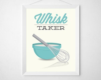 Whisk Kitchen Print - Whisk Taker - Poster wall art baking bake baker gift risk chef mixing bowl modern aqua teal funny quote pun utensil