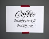 Coffee because crack is bad for you print